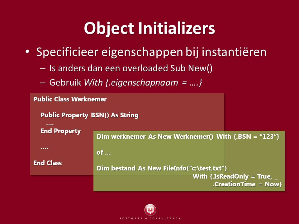 Specificieer eigenschappen bij instantiëren Specificieer eigenschappen bij instantiëren – Is anders dan een overloaded Sub New() – Gebruik With {.eigenschapnaam = ….} Object Initializers Public Class Werknemer Public Property BSN() As String Public Property BSN() As String ….