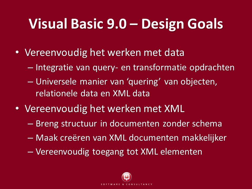 Visual Basic 9.0 – Design Goals Vereenvoudig het werken met data Vereenvoudig het werken met data – Integratie van query- en transformatie opdrachten – Universele manier van 'quering' van objecten, relationele data en XML data Vereenvoudig het werken met XML Vereenvoudig het werken met XML – Breng structuur in documenten zonder schema – Maak creëren van XML documenten makkelijker – Vereenvoudig toegang tot XML elementen