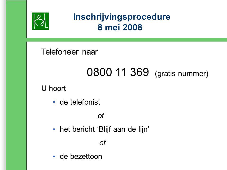 Inschrijvingsprocedure 8 mei 2008 Telefoneer naar 0800 11 369 (gratis nummer) U hoort de telefonist of het bericht 'Blijf aan de lijn' of de bezettoon