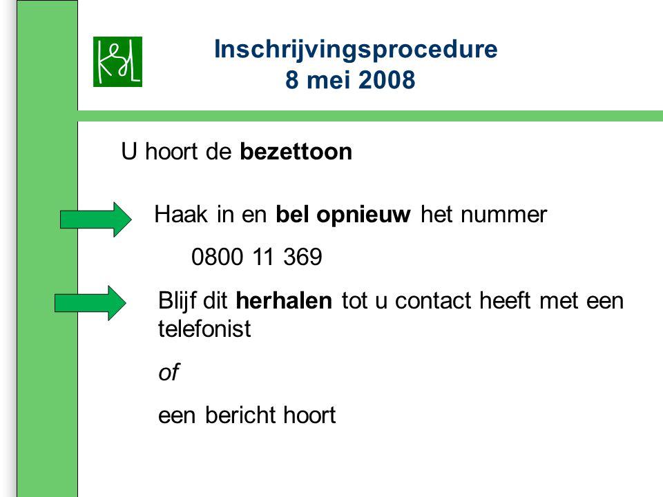 Inschrijvingsprocedure 8 mei 2008 U hoort de bezettoon Haak in en bel opnieuw het nummer 0800 11 369 Blijf dit herhalen tot u contact heeft met een telefonist of een bericht hoort