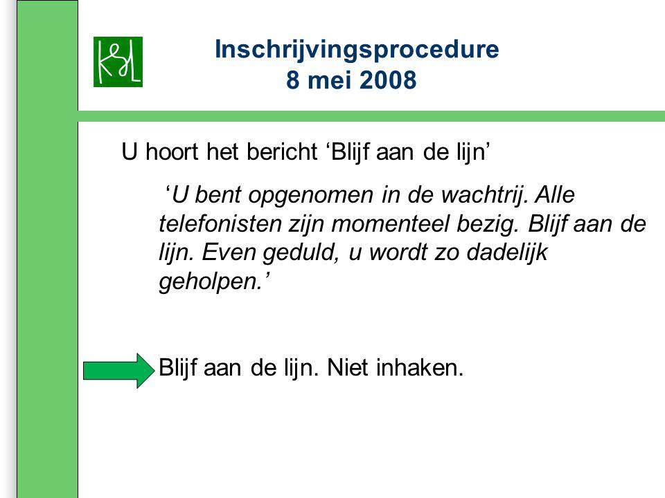 Inschrijvingsprocedure 8 mei 2008 U hoort het bericht 'Blijf aan de lijn' 'U bent opgenomen in de wachtrij.