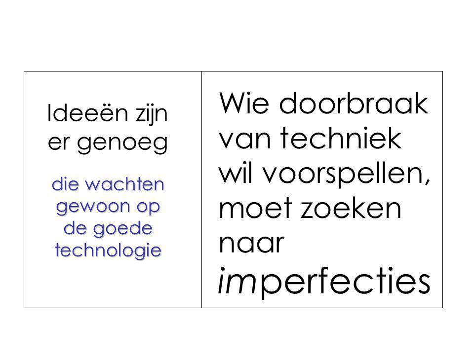 die wachten gewoon op de goede technologie Ideeën zijn er genoeg Wie doorbraak van techniek wil voorspellen, moet zoeken naar imperfecties