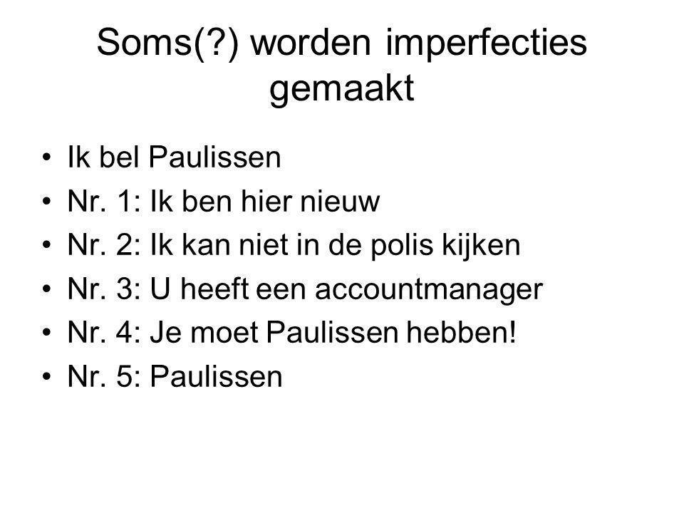 Soms(?) worden imperfecties gemaakt Ik bel Paulissen Nr. 1: Ik ben hier nieuw Nr. 2: Ik kan niet in de polis kijken Nr. 3: U heeft een accountmanager
