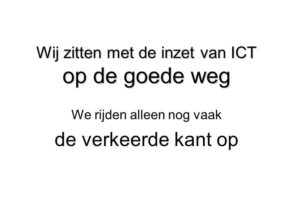 Wij zitten met de inzet van ICT op de goede weg We rijden alleen nog vaak de verkeerde kant op
