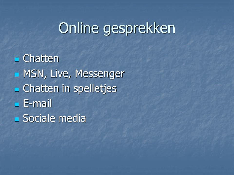 Online gesprekken Chatten Chatten MSN, Live, Messenger MSN, Live, Messenger Chatten in spelletjes Chatten in spelletjes E-mail E-mail Sociale media So