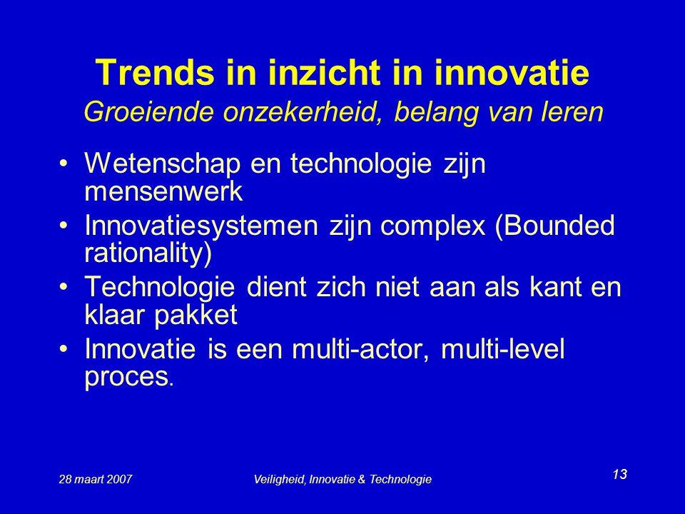 28 maart 2007Veiligheid, Innovatie & Technologie 13 Trends in inzicht in innovatie Groeiende onzekerheid, belang van leren Wetenschap en technologie zijn mensenwerk Innovatiesystemen zijn complex (Bounded rationality) Technologie dient zich niet aan als kant en klaar pakket Innovatie is een multi-actor, multi-level proces.