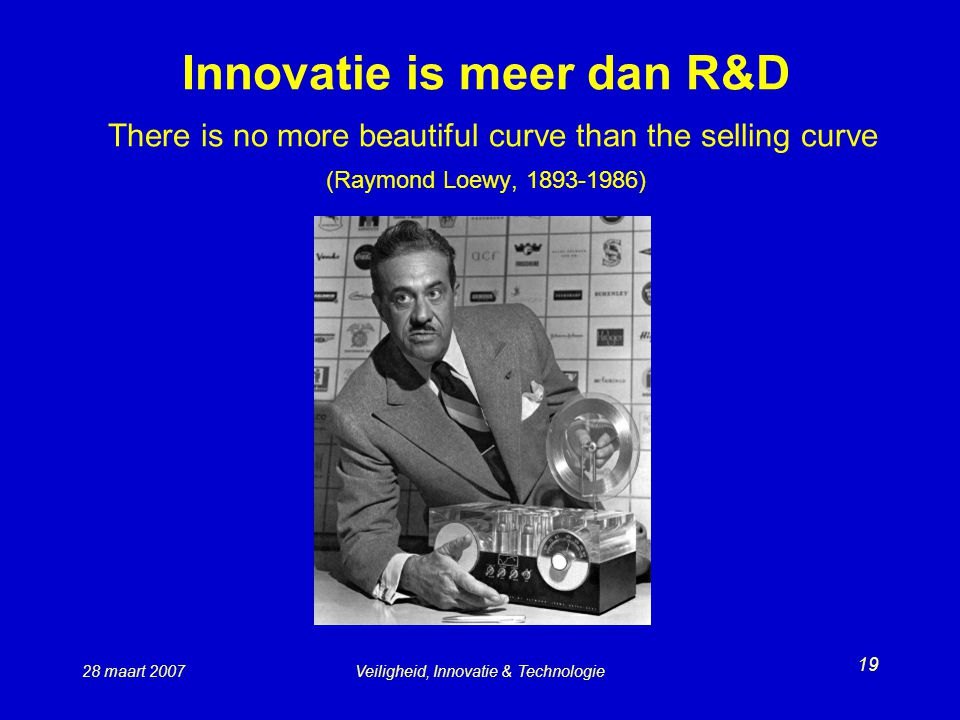 28 maart 2007Veiligheid, Innovatie & Technologie 19 Innovatie is meer dan R&D There is no more beautiful curve than the selling curve (Raymond Loewy,