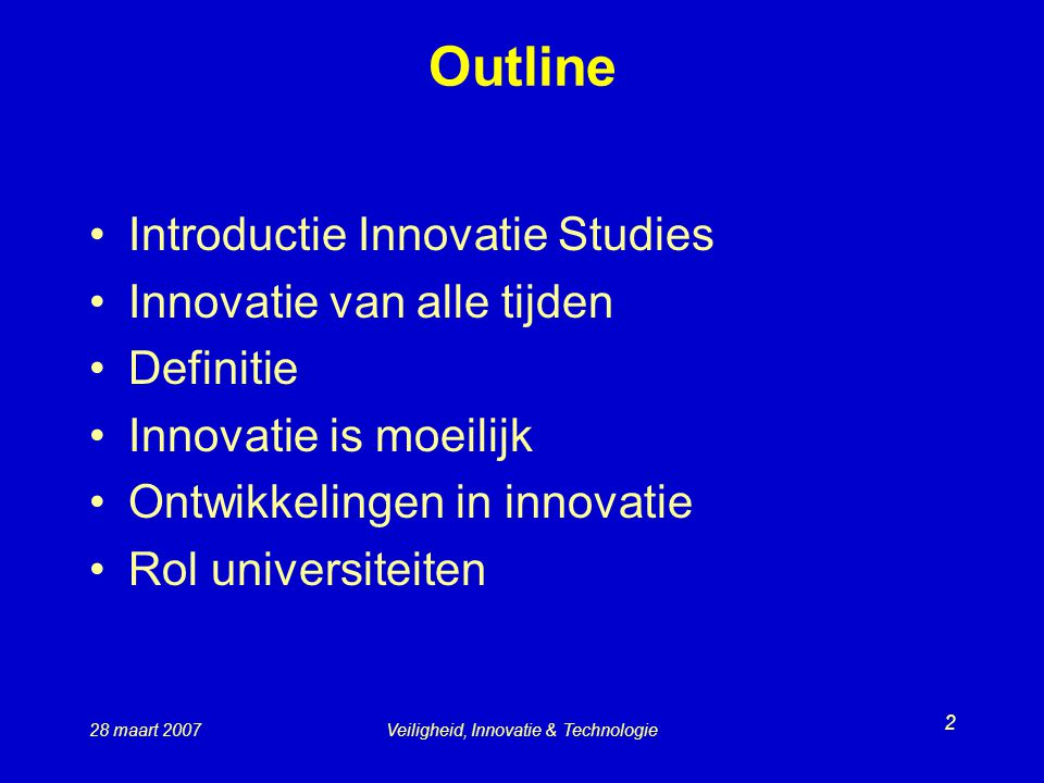 28 maart 2007Veiligheid, Innovatie & Technologie 2 Outline Introductie Innovatie Studies Innovatie van alle tijden Definitie Innovatie is moeilijk Ontwikkelingen in innovatie Rol universiteiten