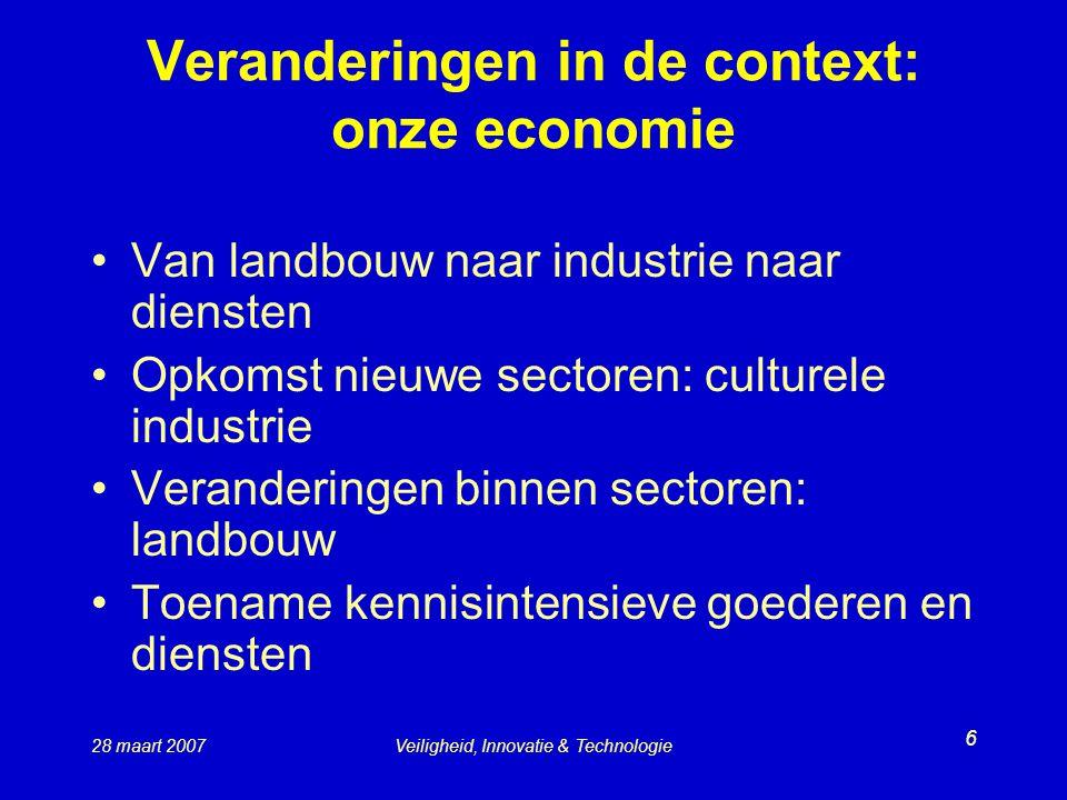 28 maart 2007Veiligheid, Innovatie & Technologie 6 Veranderingen in de context: onze economie Van landbouw naar industrie naar diensten Opkomst nieuwe sectoren: culturele industrie Veranderingen binnen sectoren: landbouw Toename kennisintensieve goederen en diensten