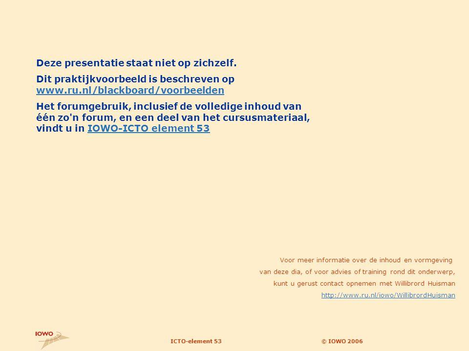 © IOWO 2006ICTO-element 53 Voor meer informatie over de inhoud en vormgeving van deze dia, of voor advies of training rond dit onderwerp, kunt u gerust contact opnemen met Willibrord Huisman http://www.ru.nl/iowo/WillibrordHuisman Deze presentatie staat niet op zichzelf.