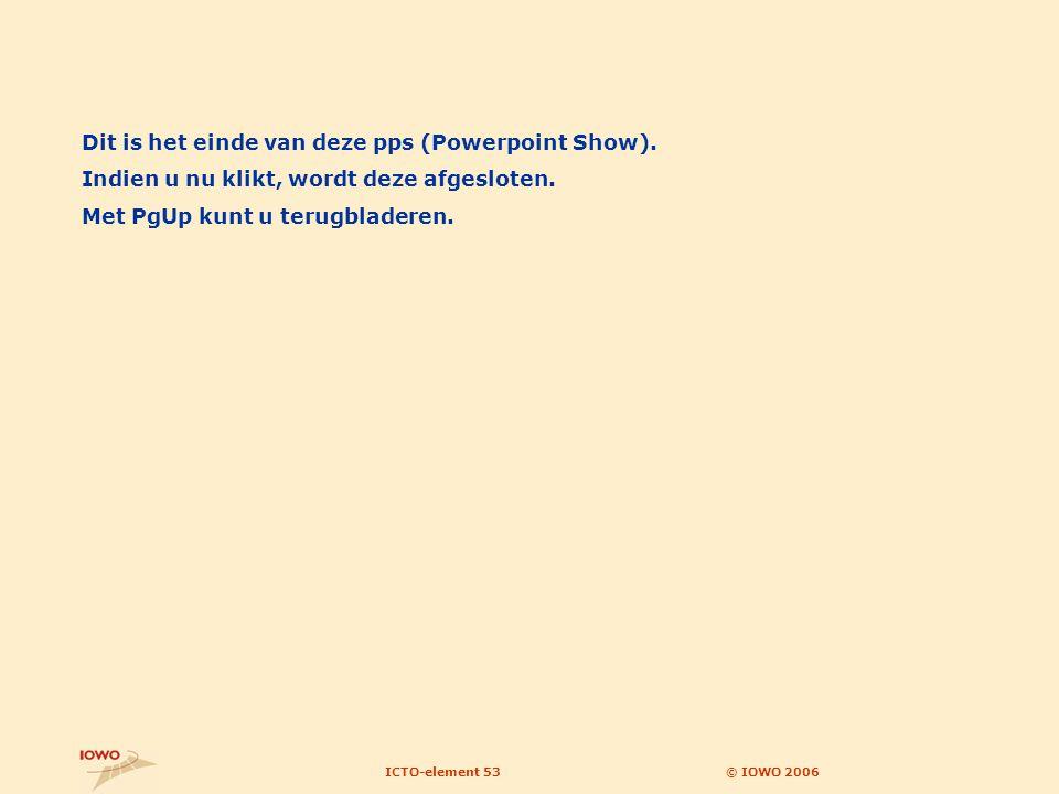 © IOWO 2006ICTO-element 53 Dit is het einde van deze pps (Powerpoint Show).