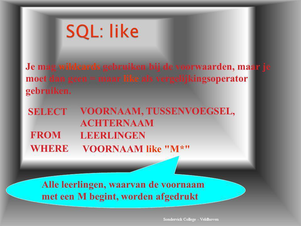 Sondervick College - Veldhoven Je mag wildcards gebruiken bij de voorwaarden, maar je moet dan geen = maar like als vergelijkingsoperator gebruiken. S