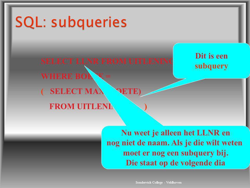 Sondervick College - Veldhoven SELECT LLNR FROM UITLENINGEN WHERE BOETE = ( SELECT MAX (BOETE) FROM UITLENINGEN ) Dit is een subquery Nu weet je allee