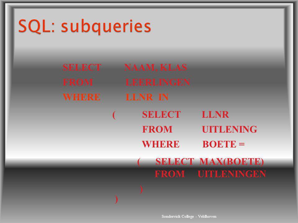 Sondervick College - Veldhoven SELECT NAAM, KLAS FROM LEERLINGEN WHERE LLNR IN (SELECTLLNR FROMUITLENING WHERE BOETE = ( SELECT MAX(BOETE) FROM UITLEN