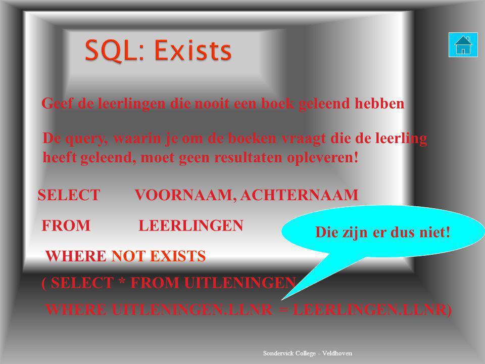 Sondervick College - Veldhoven SELECT VOORNAAM, ACHTERNAAM FROMLEERLINGEN WHERE NOT EXISTS ( SELECT * FROM UITLENINGEN Die zijn er dus niet! Geef de l