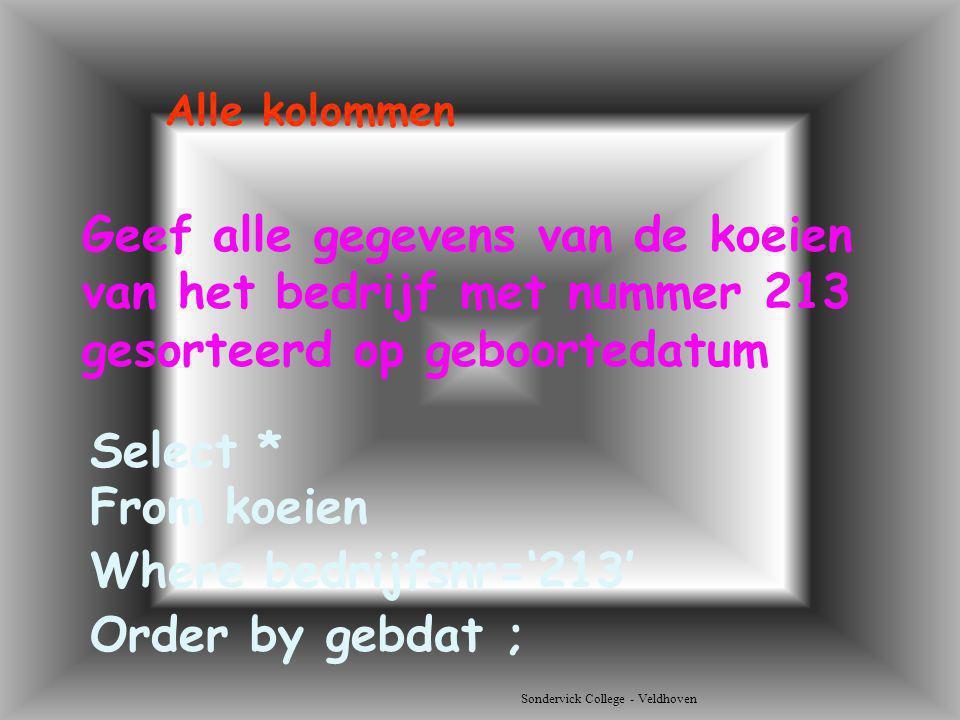 Sondervick College - Veldhoven Geef alle gegevens van de koeien van het bedrijf met nummer 213 gesorteerd op geboortedatum Select * Alle kolommen From
