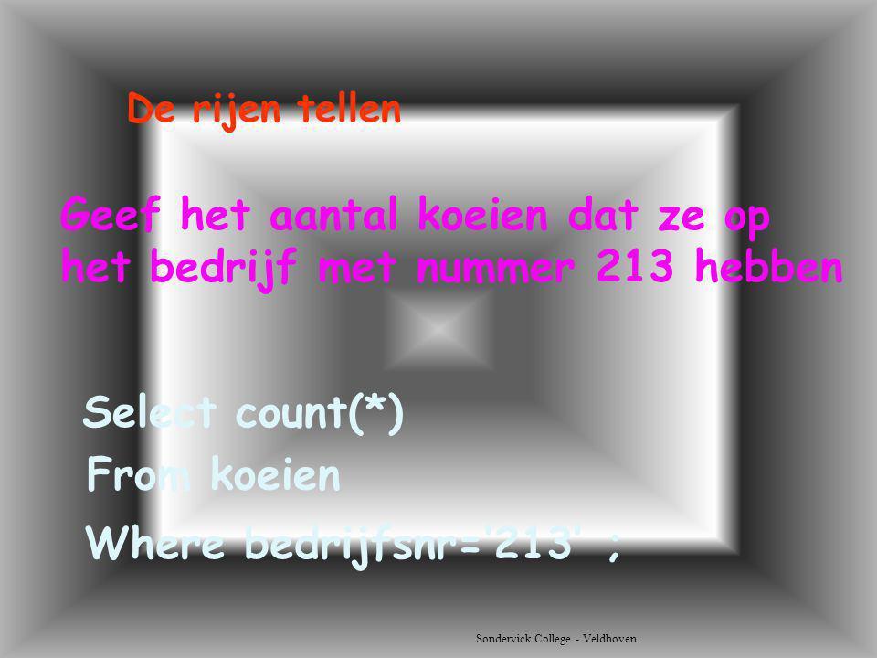 Sondervick College - Veldhoven Geef het aantal koeien dat ze op het bedrijf met nummer 213 hebben Select count(*) De rijen tellen From koeien Where be