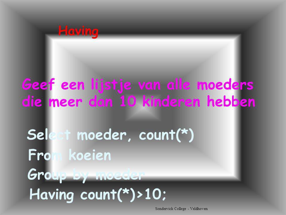 Sondervick College - Veldhoven Geef een lijstje van alle moeders die meer dan 10 kinderen hebben Select moeder, count(*) Having From koeien Group by m