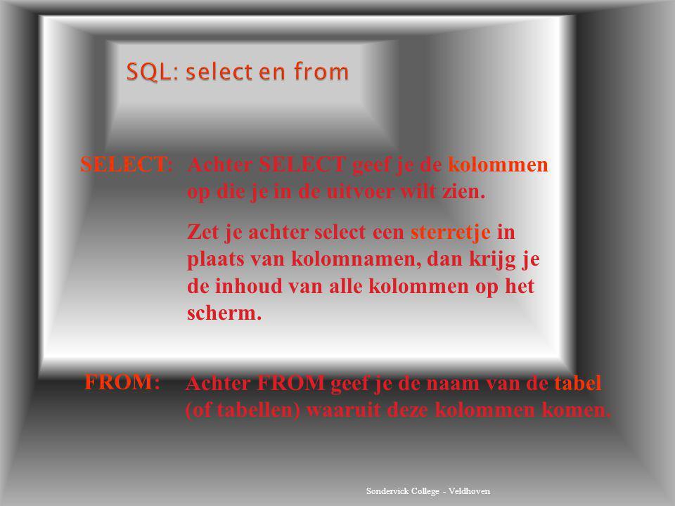 Sondervick College - Veldhoven SELECT:Achter SELECT geef je de kolommen op die je in de uitvoer wilt zien. Zet je achter select een sterretje in plaat