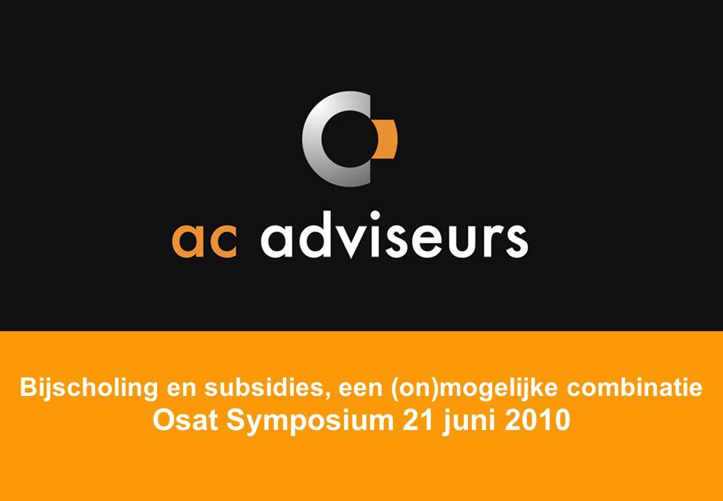 ac adviseurs Bijscholing en subsidies, een (on)mogelijke combinatie Osat Symposium 21 juni 2010