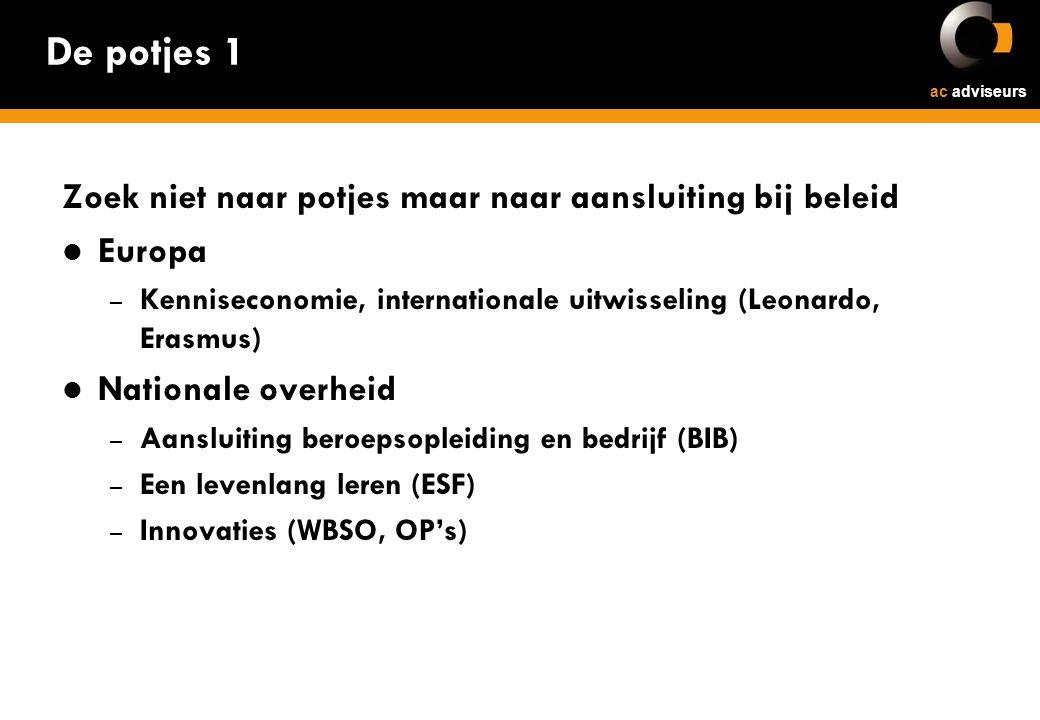 ac adviseurs De potjes 1 Zoek niet naar potjes maar naar aansluiting bij beleid Europa – Kenniseconomie, internationale uitwisseling (Leonardo, Erasmus) Nationale overheid – Aansluiting beroepsopleiding en bedrijf (BIB) – Een levenlang leren (ESF) – Innovaties (WBSO, OP's)