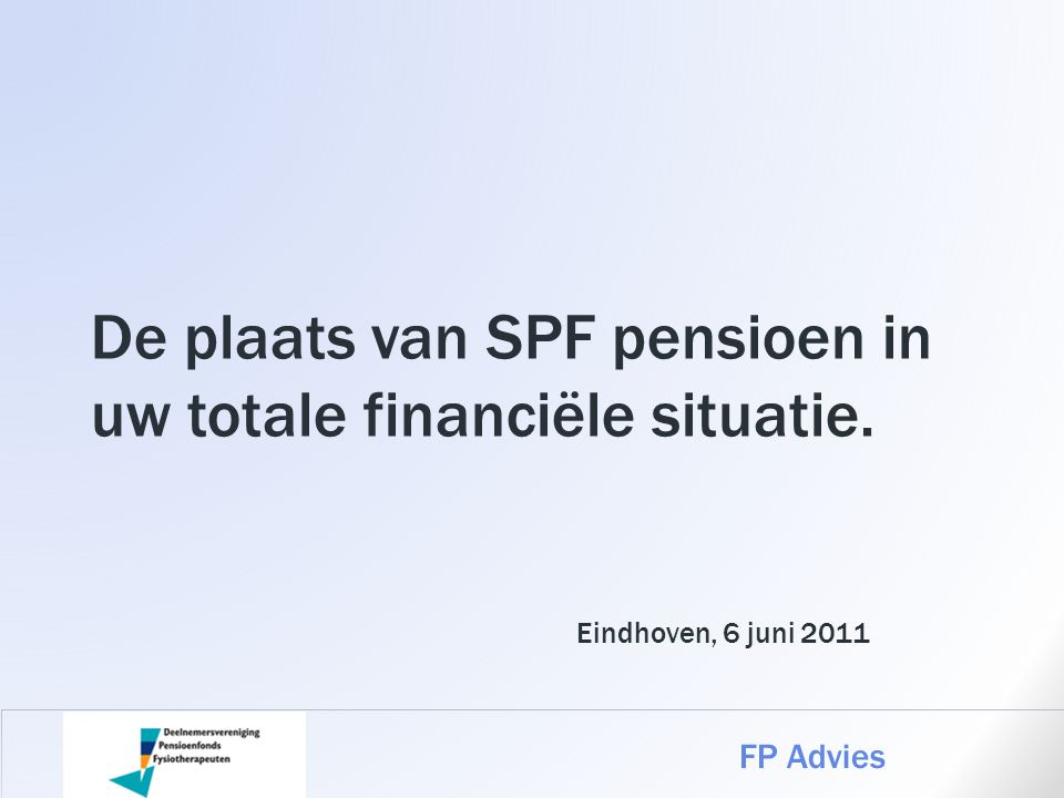 De plaats van SPF pensioen in uw totale financiële situatie. FP Advies Eindhoven, 6 juni 2011
