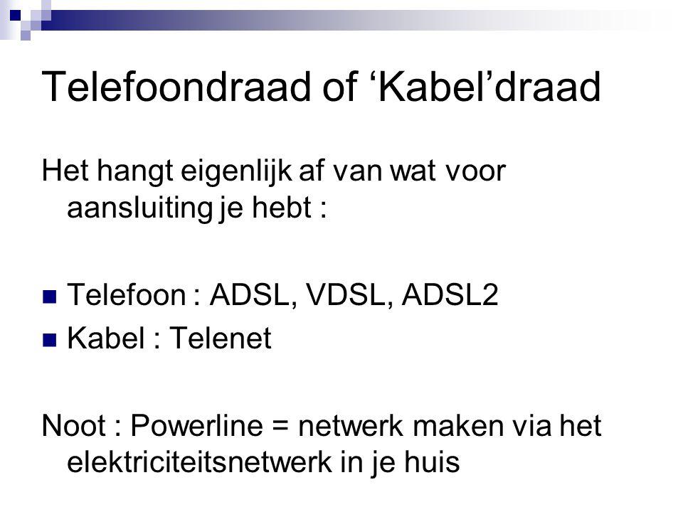 Telefoondraad of 'Kabel'draad Het hangt eigenlijk af van wat voor aansluiting je hebt : Telefoon : ADSL, VDSL, ADSL2 Kabel : Telenet Noot : Powerline = netwerk maken via het elektriciteitsnetwerk in je huis