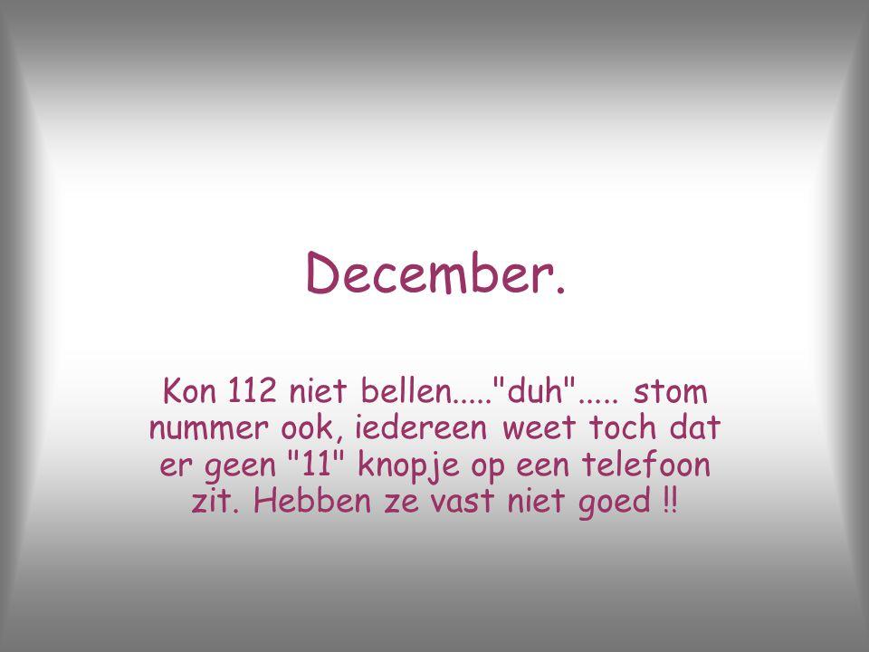 December.Kon 112 niet bellen..... duh .....