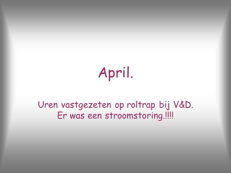 April. Uren vastgezeten op roltrap bij V&D. Er was een stroomstoring.!!!!