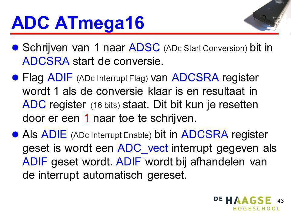 43 ADC ATmega16 Schrijven van 1 naar ADSC (ADc Start Conversion) bit in ADCSRA start de conversie. Flag ADIF (ADc Interrupt Flag) van ADCSRA register