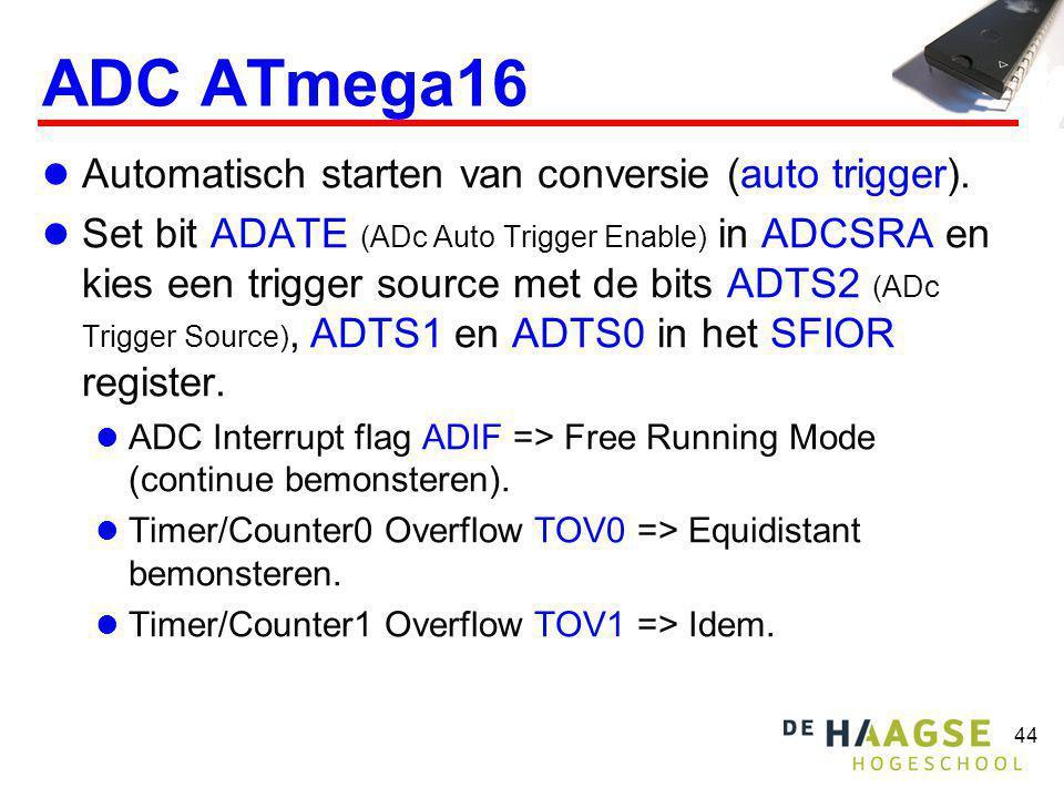 44 ADC ATmega16 Automatisch starten van conversie (auto trigger). Set bit ADATE (ADc Auto Trigger Enable) in ADCSRA en kies een trigger source met de