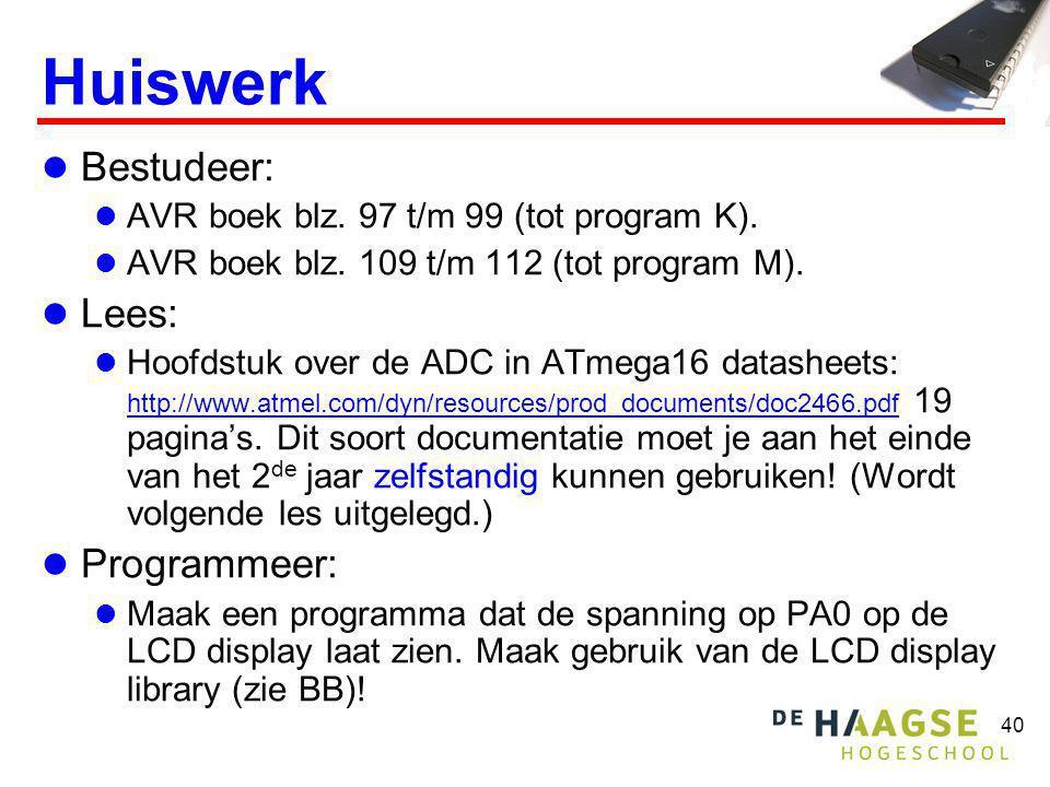 40 Huiswerk Bestudeer: AVR boek blz. 97 t/m 99 (tot program K). AVR boek blz. 109 t/m 112 (tot program M). Lees: Hoofdstuk over de ADC in ATmega16 dat