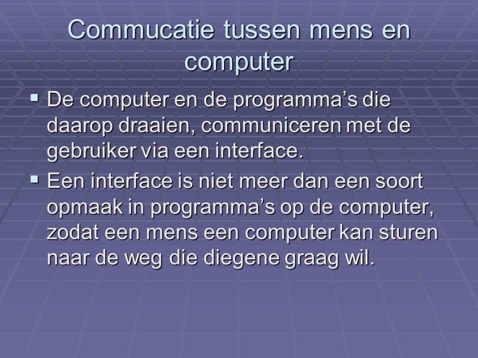 Commucatie tussen mens en computer DDDDe computer en de programma's die daarop draaien, communiceren met de gebruiker via een interface.