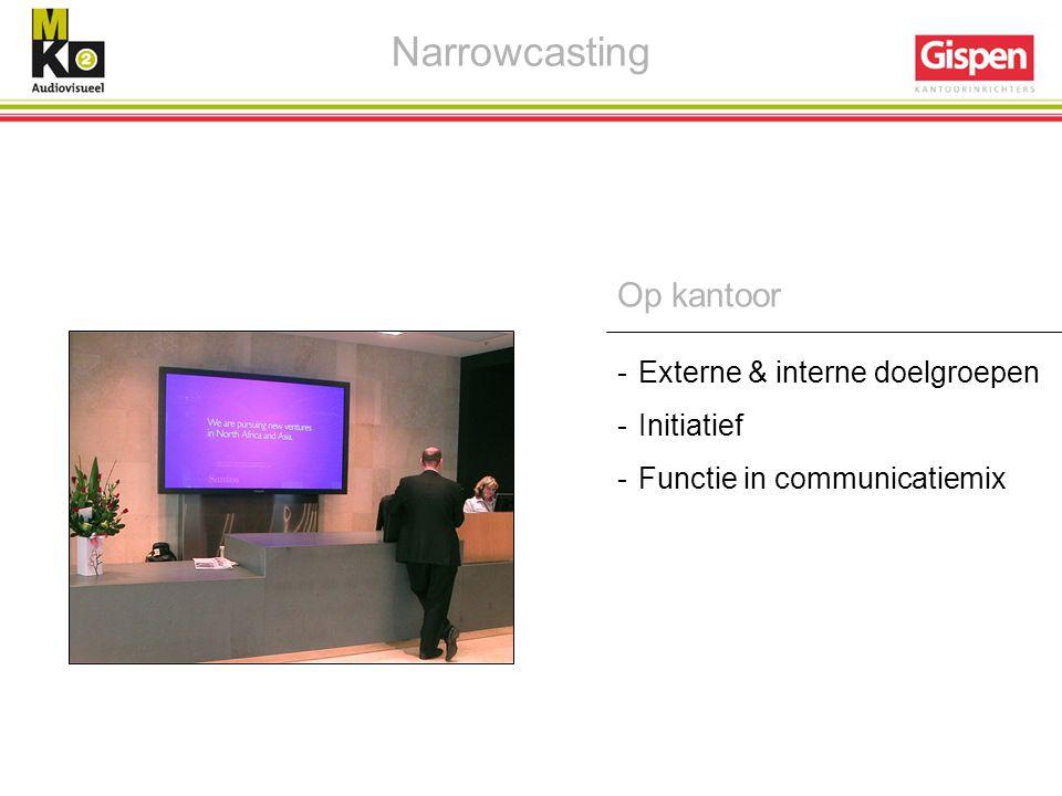 Op kantoor -Externe & interne doelgroepen -Initiatief -Functie in communicatiemix Narrowcasting