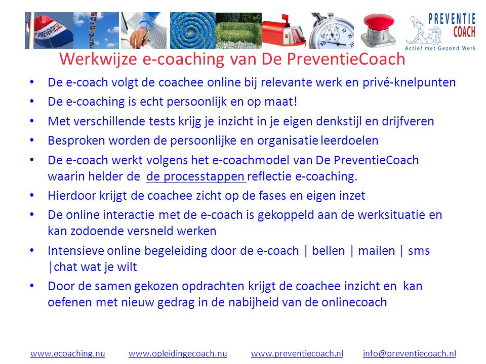 www.ecoaching.nuwww.ecoaching.nu www.opleidingecoach.nu www.preventiecoach.nl info@preventiecoach.nlwww.opleidingecoach.nuwww.preventiecoach.nlinfo@preventiecoach.nl Werkwijze e-coaching van De PreventieCoach De e-coach volgt de coachee online bij relevante werk en privé-knelpunten De e-coaching is echt persoonlijk en op maat.