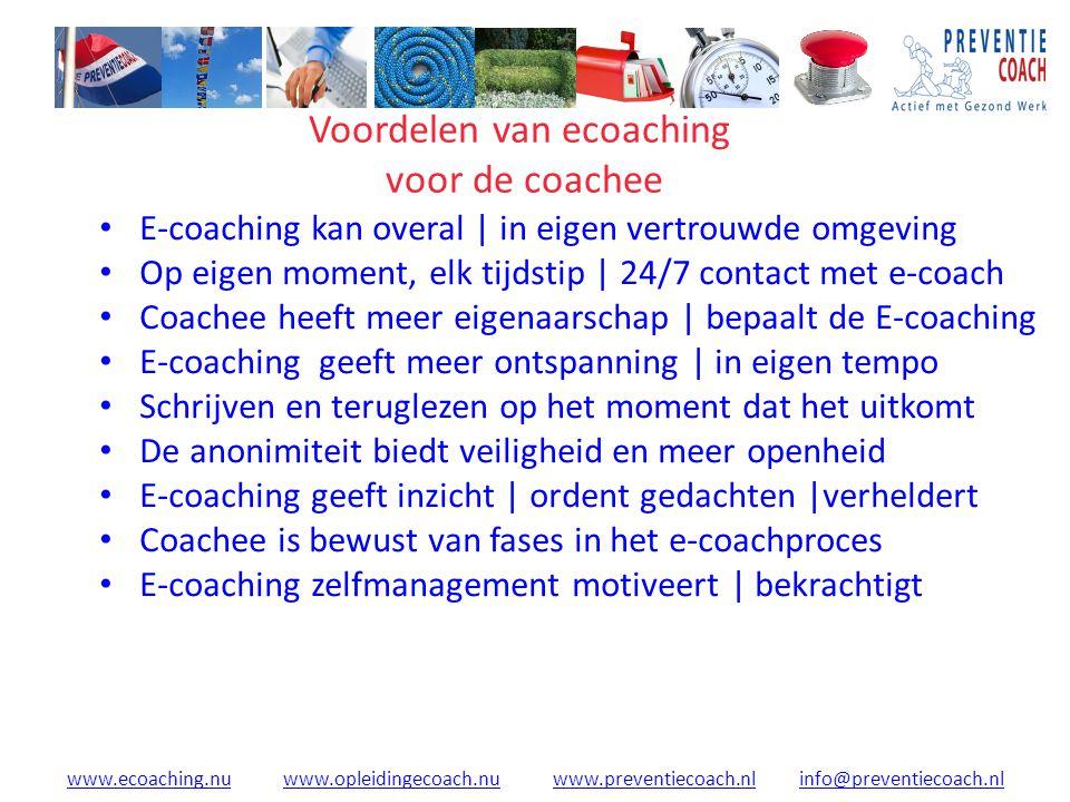 www.ecoaching.nuwww.ecoaching.nu www.opleidingecoach.nu www.preventiecoach.nl info@preventiecoach.nlwww.opleidingecoach.nuwww.preventiecoach.nlinfo@preventiecoach.nl Voordelen van ecoaching voor de coachee E-coaching kan overal | in eigen vertrouwde omgeving Op eigen moment, elk tijdstip | 24/7 contact met e-coach Coachee heeft meer eigenaarschap | bepaalt de E-coaching E-coaching geeft meer ontspanning | in eigen tempo Schrijven en teruglezen op het moment dat het uitkomt De anonimiteit biedt veiligheid en meer openheid E-coaching geeft inzicht | ordent gedachten |verheldert Coachee is bewust van fases in het e-coachproces E-coaching zelfmanagement motiveert | bekrachtigt