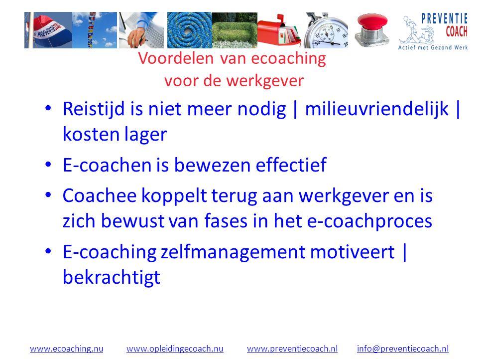 www.ecoaching.nuwww.ecoaching.nu www.opleidingecoach.nu www.preventiecoach.nl info@preventiecoach.nlwww.opleidingecoach.nuwww.preventiecoach.nlinfo@preventiecoach.nl Voordelen van ecoaching voor de werkgever Reistijd is niet meer nodig | milieuvriendelijk | kosten lager E-coachen is bewezen effectief Coachee koppelt terug aan werkgever en is zich bewust van fases in het e-coachproces E-coaching zelfmanagement motiveert | bekrachtigt