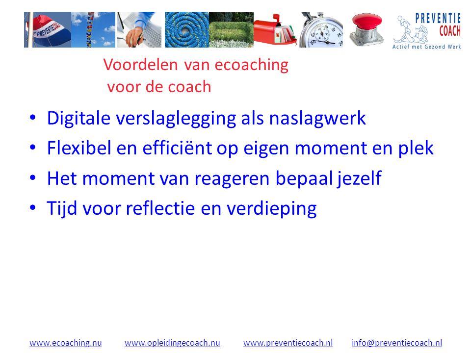 www.ecoaching.nuwww.ecoaching.nu www.opleidingecoach.nu www.preventiecoach.nl info@preventiecoach.nlwww.opleidingecoach.nuwww.preventiecoach.nlinfo@preventiecoach.nl Digitale verslaglegging als naslagwerk Flexibel en efficiënt op eigen moment en plek Het moment van reageren bepaal jezelf Tijd voor reflectie en verdieping Voordelen van ecoaching voor de coach