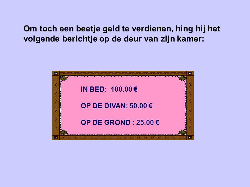 Om toch een beetje geld te verdienen, hing hij het volgende berichtje op de deur van zijn kamer: IN BED: 100.00 € OP DE DIVAN: 50.00 € OP DE GROND : 25.00 €