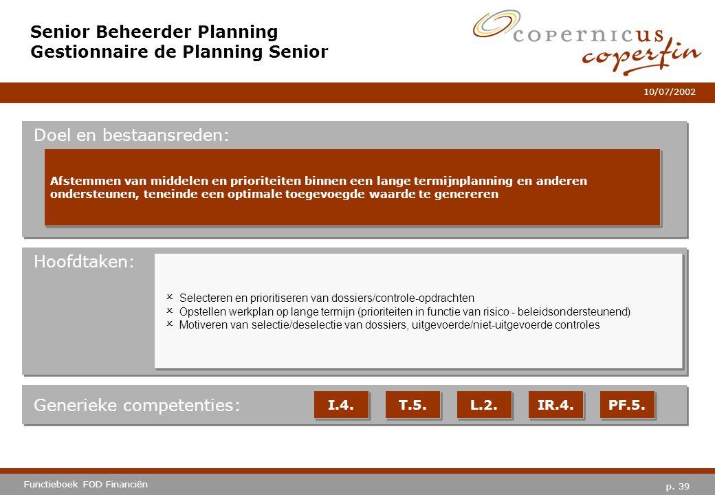 p. 39 Functieboek FOD Financiën 10/07/2002 Hoofdtaken: Generieke competenties: I.4. T.5. L.2. IR.4. PF.5. Senior Beheerder Planning Gestionnaire de Pl