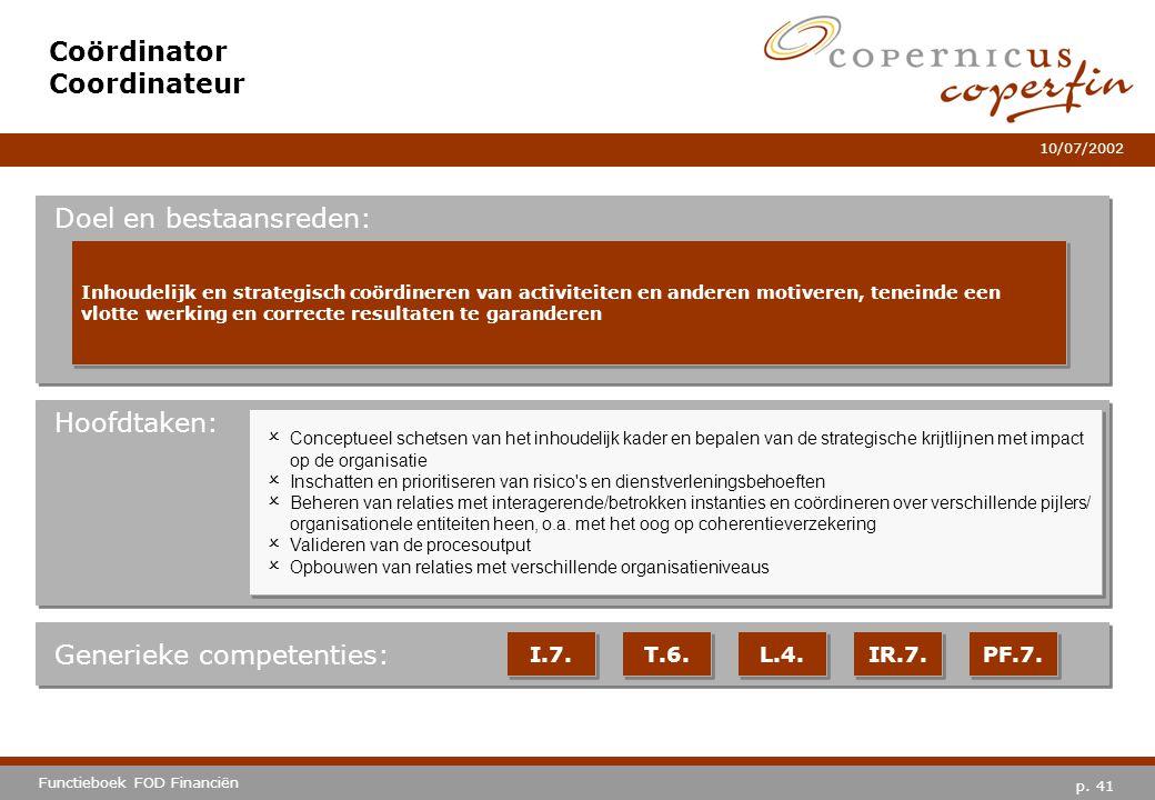 p. 41 Functieboek FOD Financiën 10/07/2002 Hoofdtaken: Generieke competenties: I.7. T.6. L.4. IR.7. PF.7. Coördinator Coordinateur Doel en bestaansred