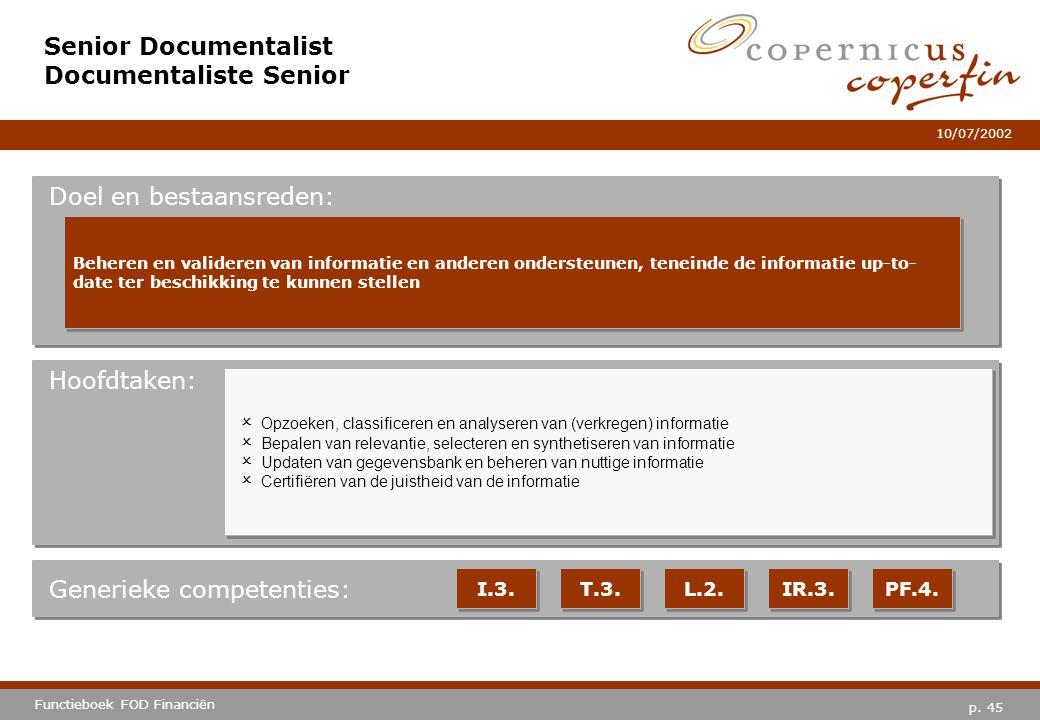 p. 45 Functieboek FOD Financiën 10/07/2002 Hoofdtaken: Generieke competenties: I.3. T.3. L.2. IR.3. PF.4. Senior Documentalist Documentaliste Senior D