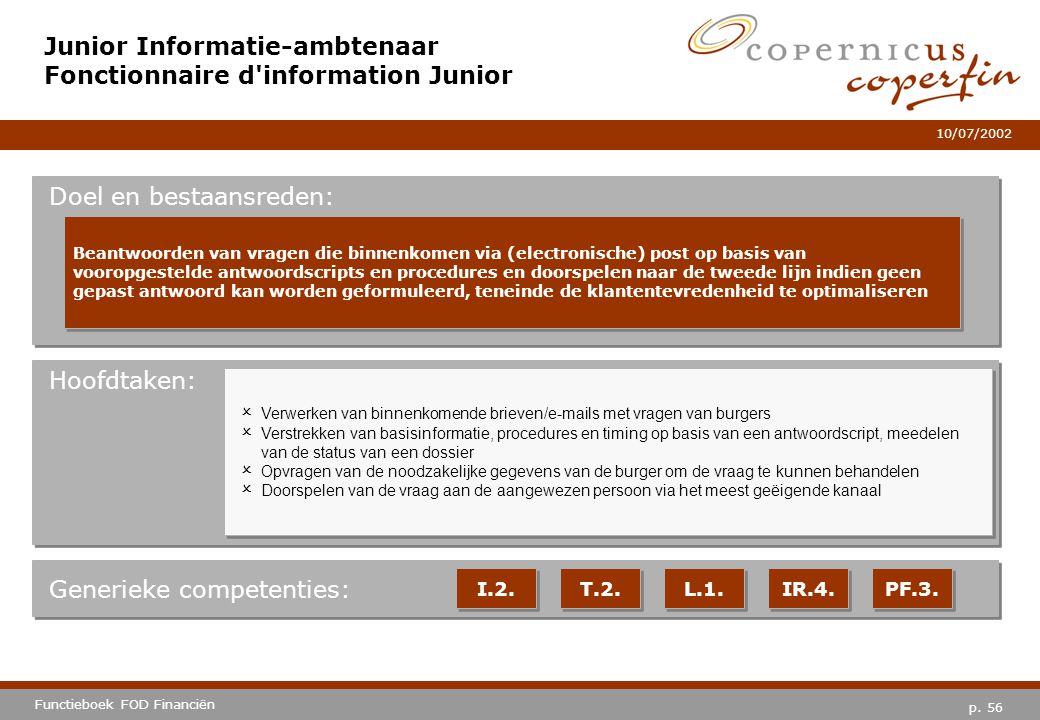 p. 56 Functieboek FOD Financiën 10/07/2002 Hoofdtaken: Generieke competenties: I.2. T.2. L.1. IR.4. PF.3. Junior Informatie-ambtenaar Fonctionnaire d'
