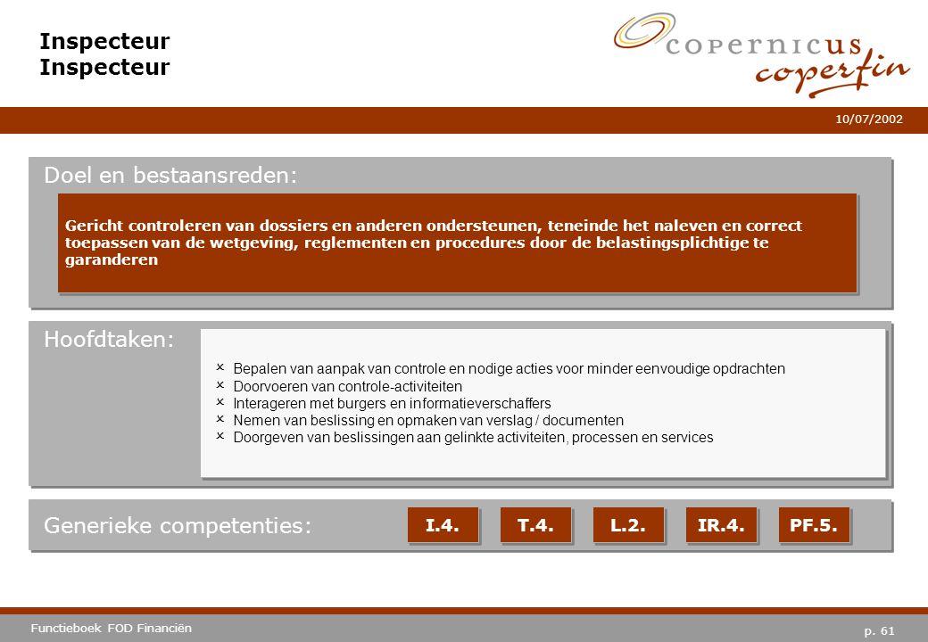 p. 61 Functieboek FOD Financiën 10/07/2002 Hoofdtaken: Generieke competenties: I.4. T.4. L.2. IR.4. PF.5. Inspecteur Doel en bestaansreden: Gericht co