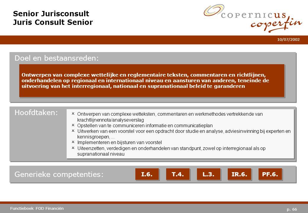 p. 66 Functieboek FOD Financiën 10/07/2002 Hoofdtaken: Generieke competenties: I.6. T.4. L.3. IR.6. PF.6. Senior Jurisconsult Juris Consult Senior Doe