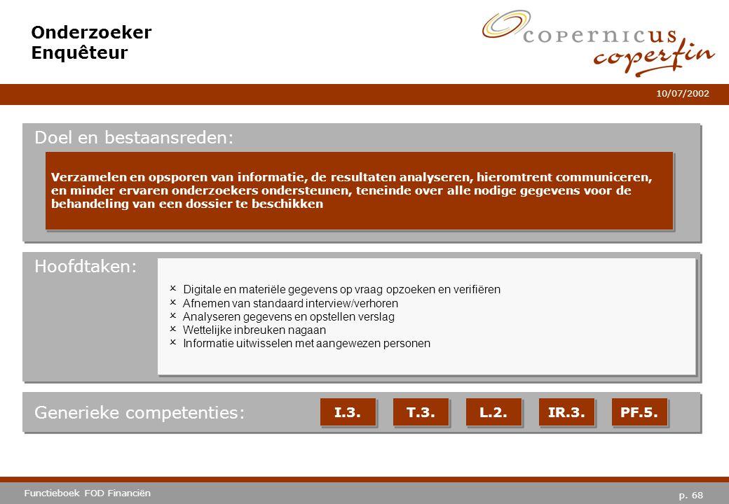 p. 68 Functieboek FOD Financiën 10/07/2002 Hoofdtaken: Generieke competenties: I.3. T.3. L.2. IR.3. PF.5. Onderzoeker Enquêteur Doel en bestaansreden: