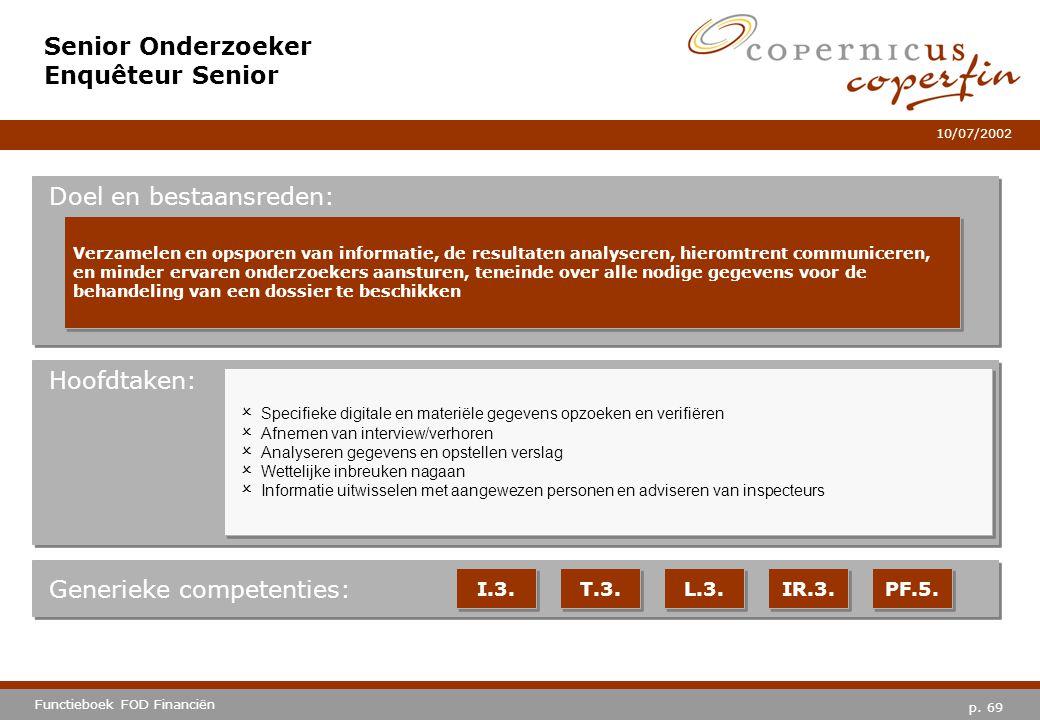 p. 69 Functieboek FOD Financiën 10/07/2002 Hoofdtaken: Generieke competenties: I.3. T.3. L.3. IR.3. PF.5. Senior Onderzoeker Enquêteur Senior Doel en