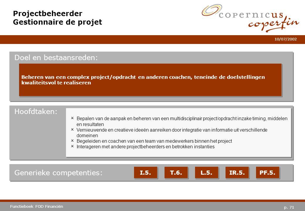 p. 71 Functieboek FOD Financiën 10/07/2002 Hoofdtaken: Generieke competenties: I.5. T.6. L.5. IR.5. PF.5. Projectbeheerder Gestionnaire de projet Doel