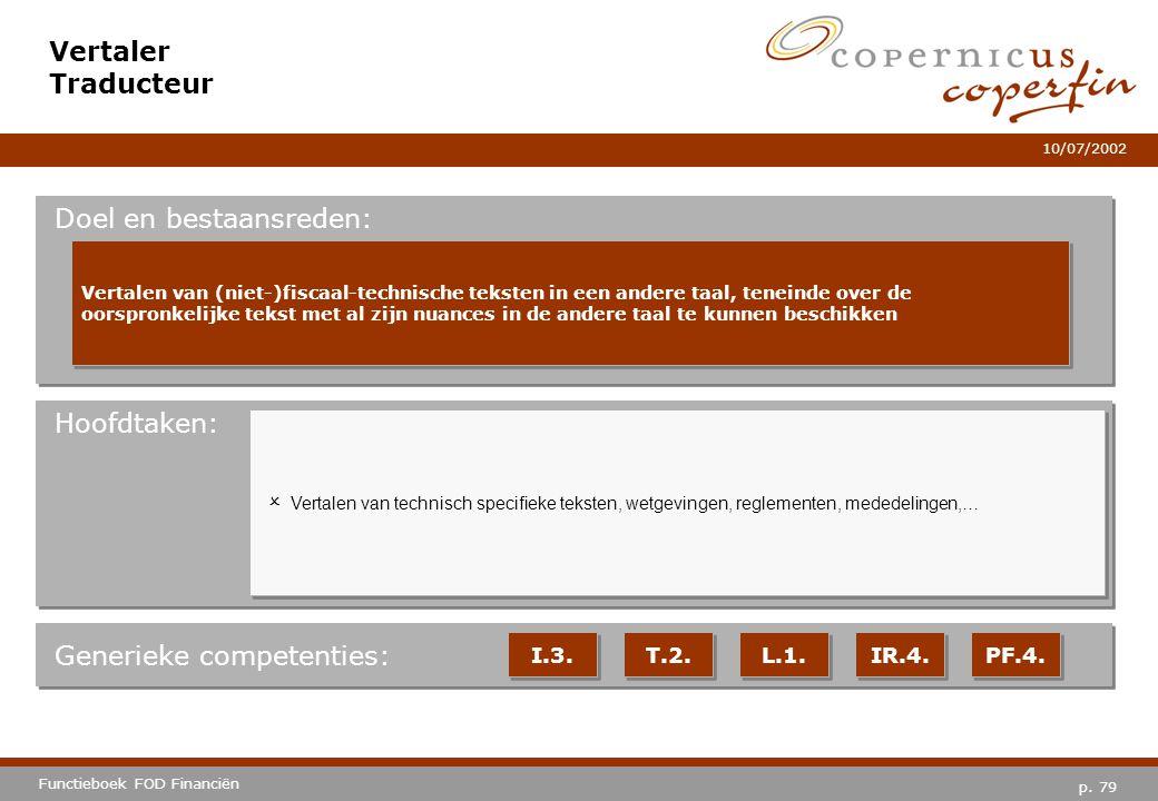p. 79 Functieboek FOD Financiën 10/07/2002 Hoofdtaken: Generieke competenties: I.3. T.2. L.1. IR.4. PF.4. Vertaler Traducteur Doel en bestaansreden: V