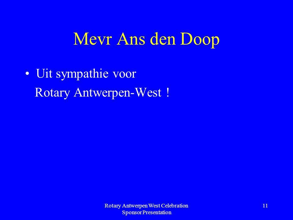 Rotary Antwerpen West Celebration Sponsor Presentation 11 Mevr Ans den Doop Uit sympathie voor Rotary Antwerpen-West !